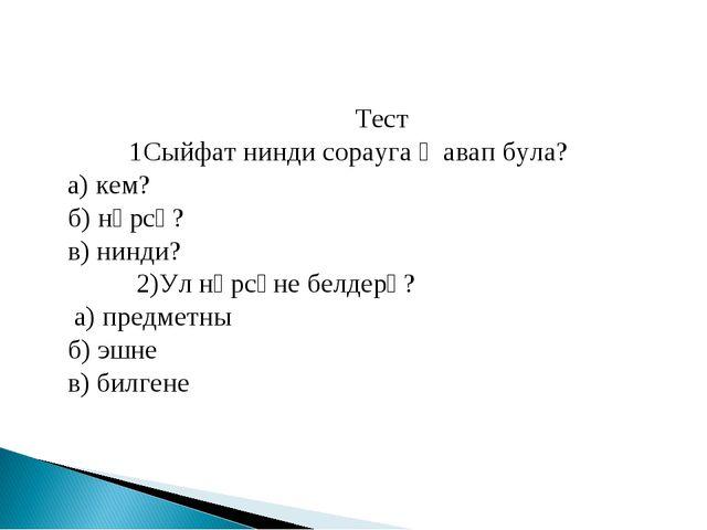Тест 1Сыйфат нинди сорауга җавап була? а) кем? б) нәрсә? в) нинди? 2)Ул нәрс...