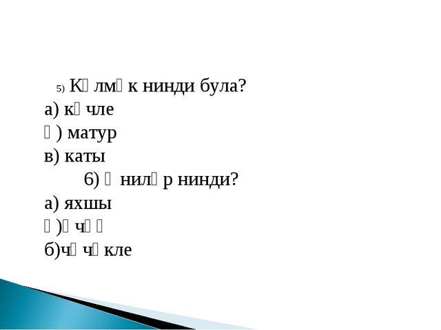 5) Күлмәк нинди була? а) көчле ә) матур в) каты 6) Әниләр нинди? а) яхшы ә)ө...