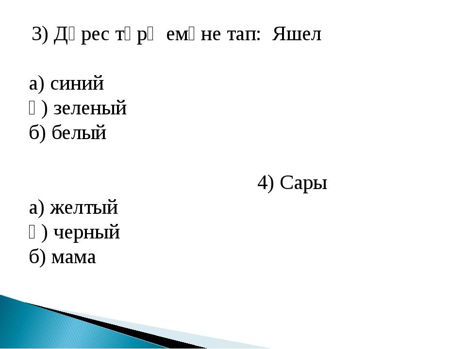 3) Дөрес тәрҗемәне тап: Яшел а) синий ә) зеленый б) белый 4) Сары а) желтый...