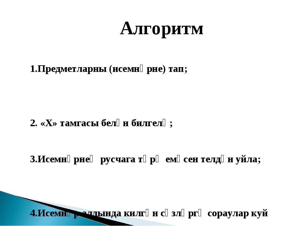 Алгоритм 1.Предметларны (исемнәрне) тап; 2. «Х» тамгасы белән билгелә; 3.Исе...