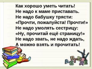 Как хорошо уметь читать! Не надо к маме приставать. Не надо бабушку трясти: