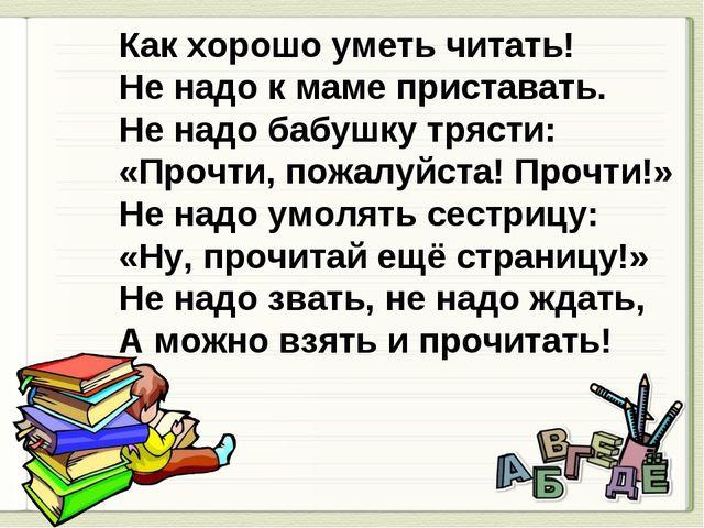 Как хорошо уметь читать! Не надо к маме приставать. Не надо бабушку трясти:...