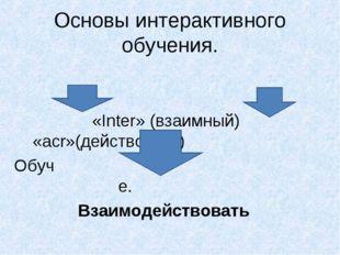 Основы интерактивного обучения. «Inter» (взаимный) «acr»(действовать) Обуч е.