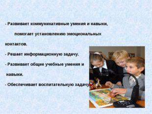 - Развивает коммуникативные умения и навыки, помогает установлению эмоционал