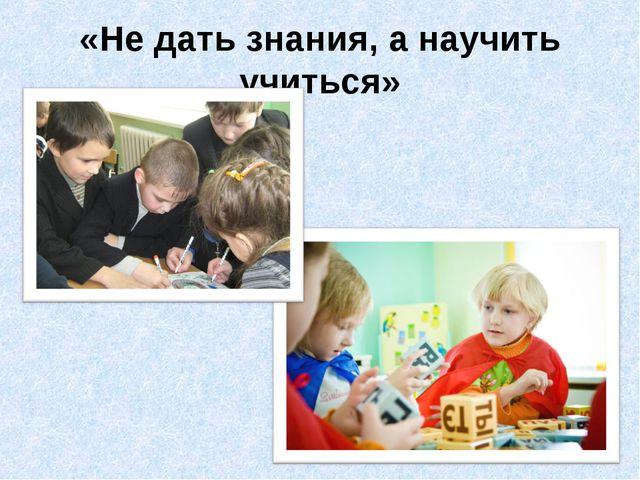 «Не дать знания, а научить учиться»