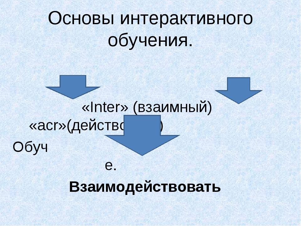 Основы интерактивного обучения. «Inter» (взаимный) «acr»(действовать) Обуч е....
