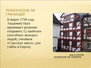 ЛОМОНОСОВ ЗА ГРАНИЦЕЙ В марте 1736 года Академия Наук принимает решение отпра