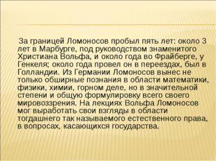 За границей Ломоносов пробыл пять лет: около 3 лет в Марбурге, под руководст
