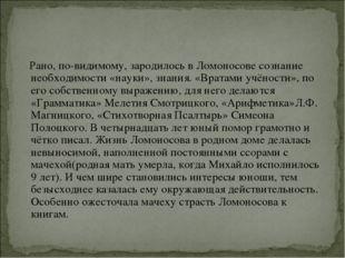 Рано, по-видимому, зародилось в Ломоносове сознание необходимости «науки», з