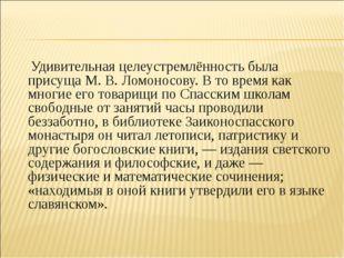 Удивительная целеустремлённость была присуща М.В.Ломоносову. В то время ка