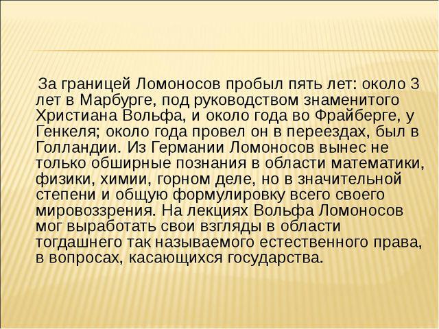 За границей Ломоносов пробыл пять лет: около 3 лет в Марбурге, под руководст...