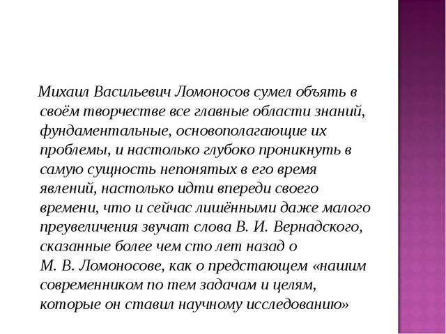 Михаил Васильевич Ломоносов сумел объять в своём творчестве все главные обла...