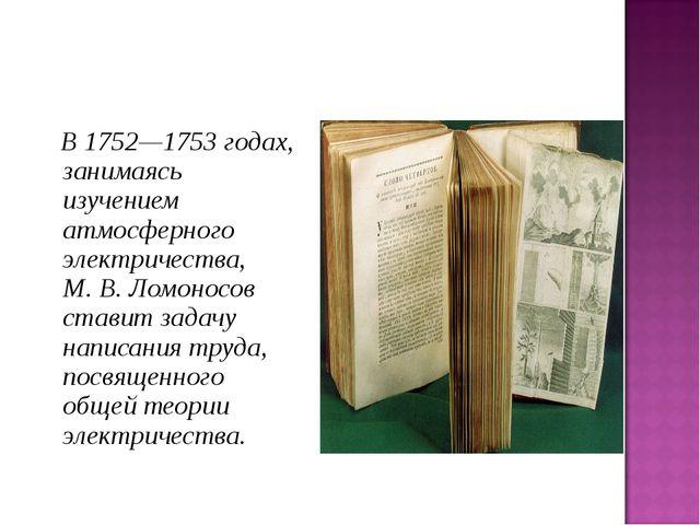 В 1752—1753 годах, занимаясь изучением атмосферного электричества, М.В.Лом...