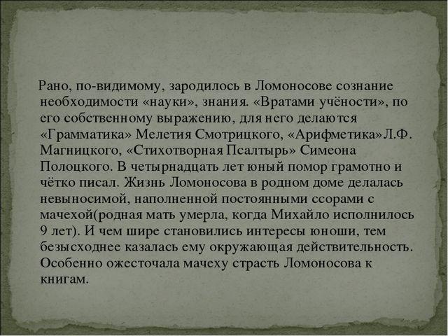 Рано, по-видимому, зародилось в Ломоносове сознание необходимости «науки», з...