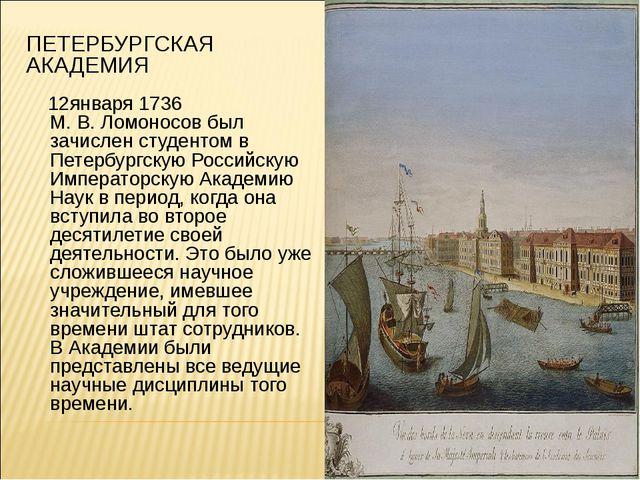 ПЕТЕРБУРГСКАЯ АКАДЕМИЯ 12января 1736 М.В.Ломоносов был зачислен студентом в...