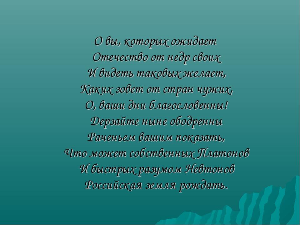О вы, которых ожидает Отечество от недр своих И видеть таковых желает, Каких...