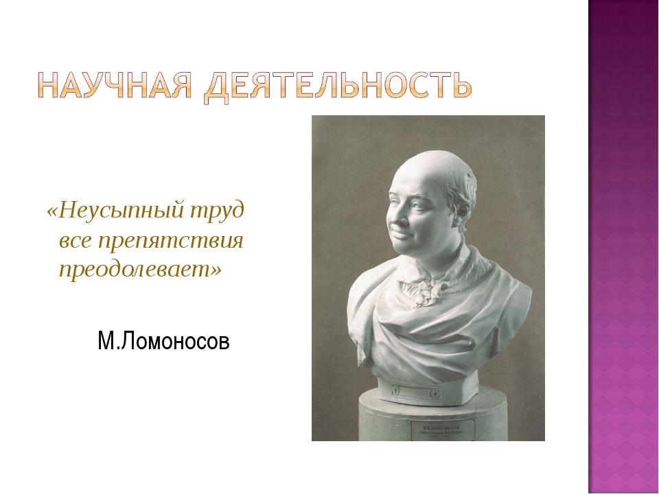 «Неусыпный труд все препятствия преодолевает» М.Ломоносов