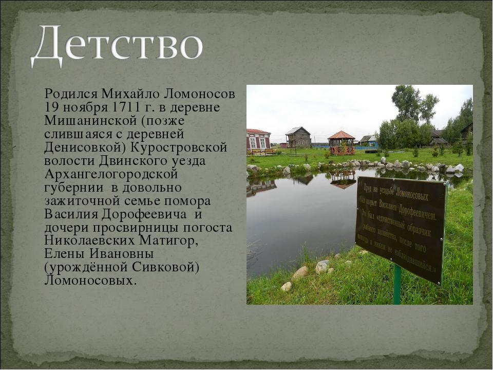 Родился Михайло Ломоносов 19 ноября 1711 г. в деревне Мишанинской (позже сли...
