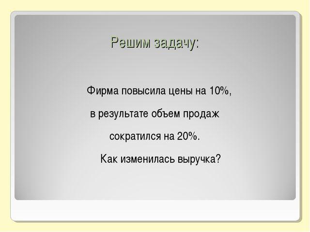 Решим задачу: Фирма повысила цены на 10%, в результате объем продаж сократил...