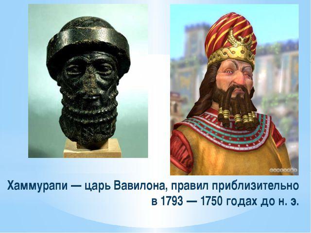 Хаммурапи — царь Вавилона, правил приблизительно в 1793 — 1750 годах до н. э.