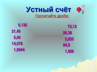 Устный счёт 0,125 21,45 5,05 14,078 1,0044 Прочитайте дроби: 10,12 26,38 5,83