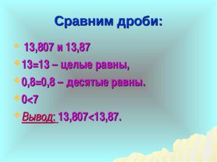 Сравним дроби: 13,807 и 13,87 13=13 – целые равны, 0,8=0,8 – десятые равны. 0