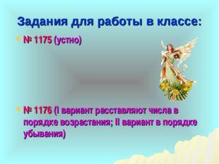 Задания для работы в классе: № 1175 (устно) № 1176 (I вариант расставляют чис