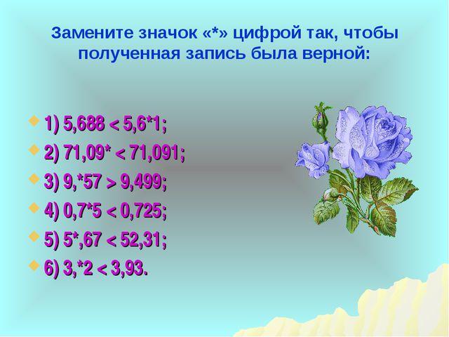 Замените значок «*» цифрой так, чтобы полученная запись была верной: 1) 5,688...