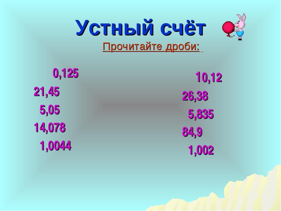 Устный счёт 0,125 21,45 5,05 14,078 1,0044 Прочитайте дроби: 10,12 26,38 5,83...
