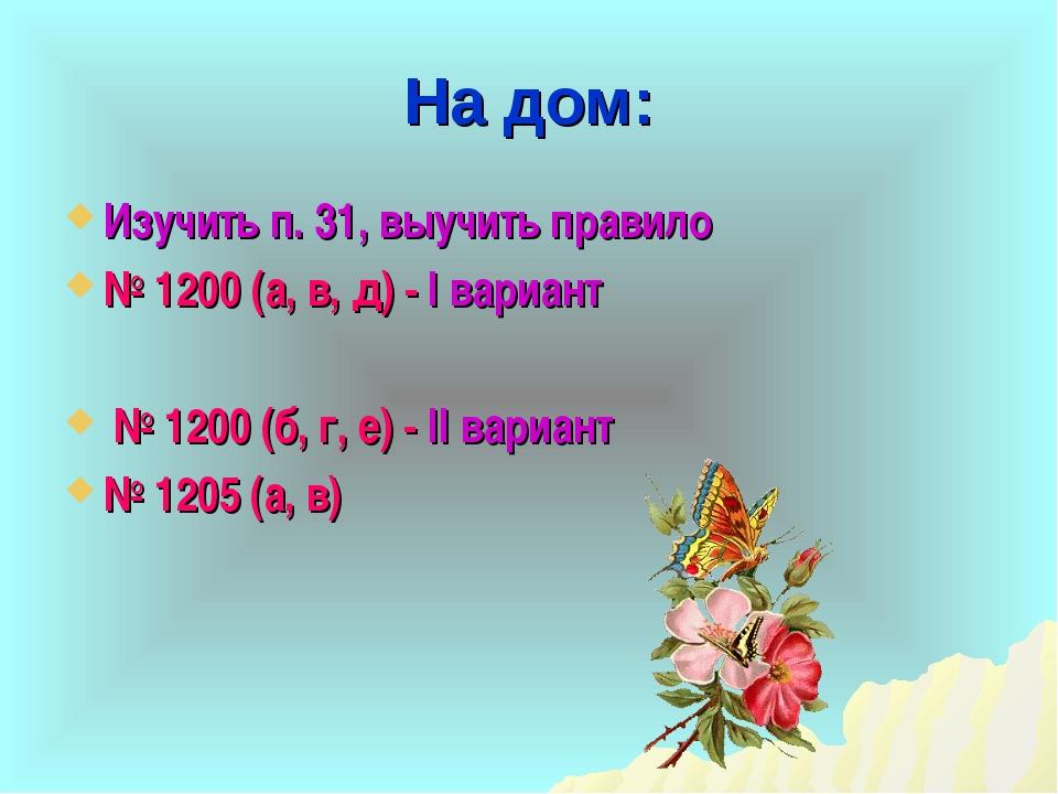 На дом: Изучить п. 31, выучить правило № 1200 (а, в, д) - I вариант № 1200 (б...