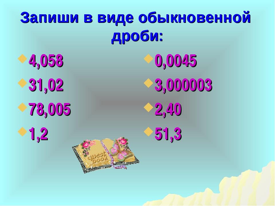 Запиши в виде обыкновенной дроби: 4,058 31,02 78,005 1,2 0,0045 3,000003 2,40...