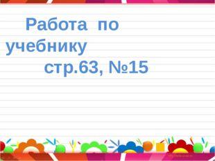 Работа по учебнику стр.63, №15