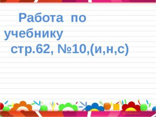 Работа по учебнику стр.62, №10,(и,н,с)