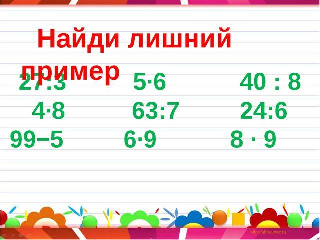 27:3 5∙6 40 : 8 4∙8 63:7 24:6 99−5 6∙9 8 ∙ 9 Найди лишний пример