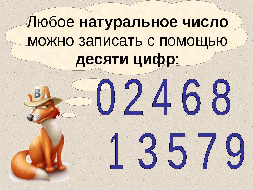 Любое натуральное число можно записать с помощью десяти цифр: