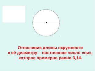 Отношение длины окружности к её диаметру – постоянное число «пи», которое пр