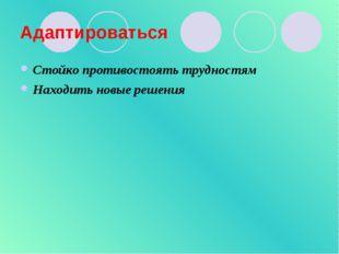 Адаптироваться Стойко противостоять трудностям Находить новые решения