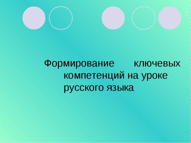 Формирование ключевых компетенций на уроке русского языка