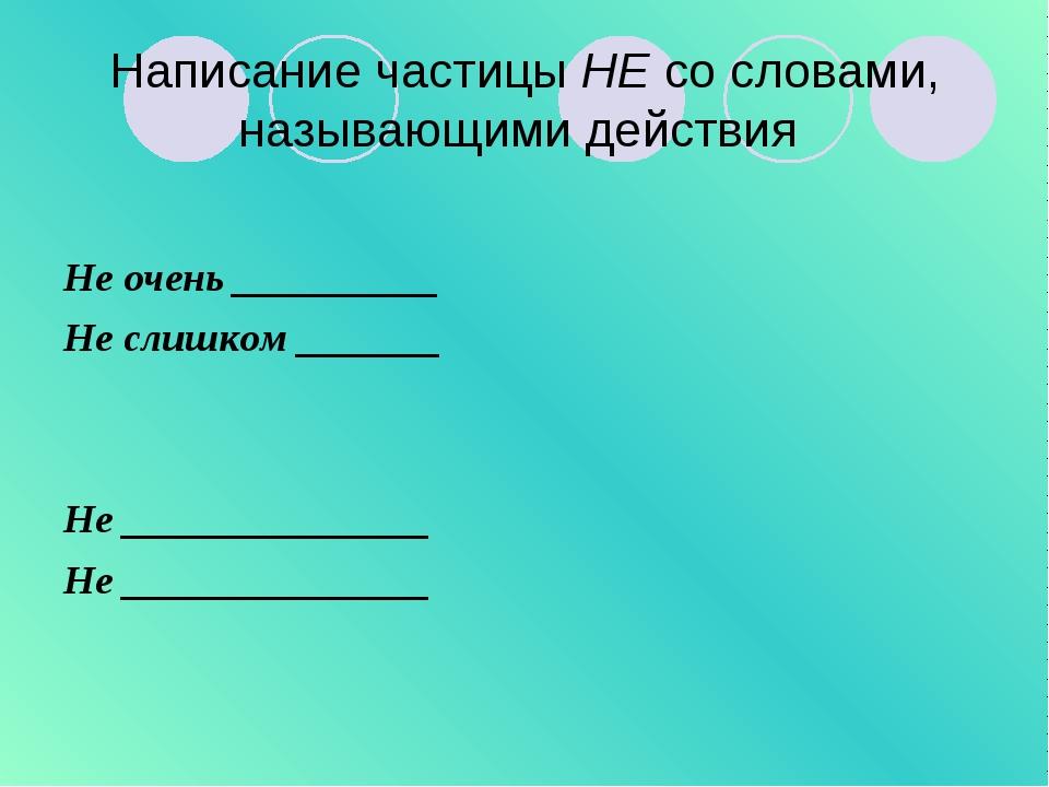 Написание частицы НЕ со словами, называющими действия Не очень __________ Не...
