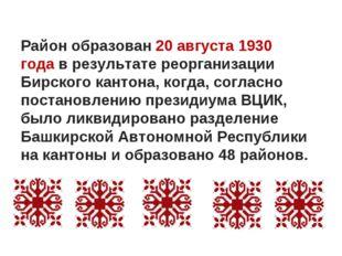 Район образован20 августа1930 годав результате реорганизации Бирского кант