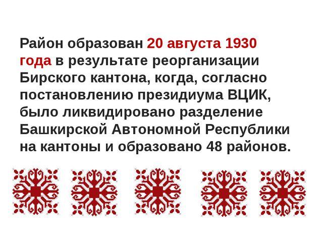 Район образован20 августа1930 годав результате реорганизации Бирского кант...