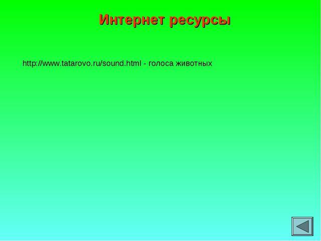 Интернет ресурсы http://www.tatarovo.ru/sound.html - голоса животных