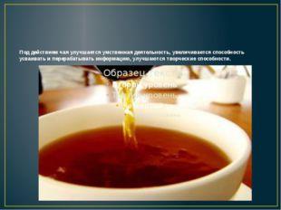 Под действием чая улучшается умственная деятельность, увеличивается способнос