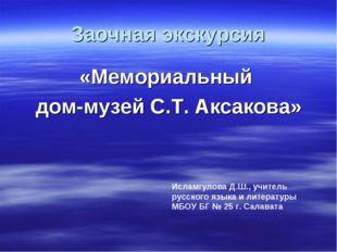 Заочная экскурсия «Мемориальный дом-музей С.Т. Аксакова» Исламгулова Д.Ш., уч