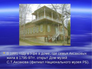 В 1991 году в Уфе в доме, где семья Аксаковых жила в 1795-97гг. открыт Дом-му