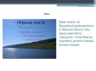 Волга Берет начало на Валдайской возвышенности в Тверской области. Наш народ