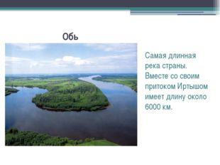 Обь Самая длинная река страны. Вместе со своим притоком Иртышом имеет длину о