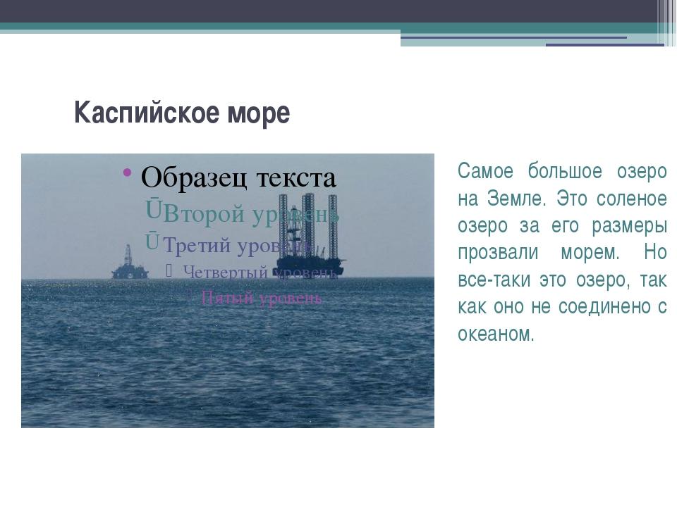 Каспийское море Самое большое озеро на Земле. Это соленое озеро за его размер...