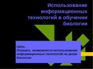 Использование информационных технологий в обучении биологии Цель: Показать во