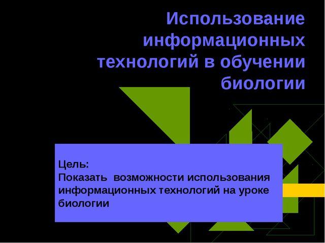 Использование информационных технологий в обучении биологии Цель: Показать во...